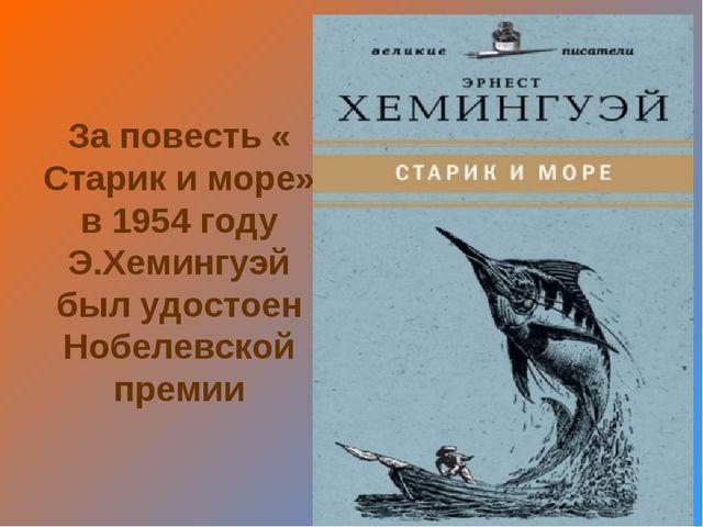 За повесть « Старик и море» в 1954 году Э.Хемингуэй был удостоен Нобелевской...