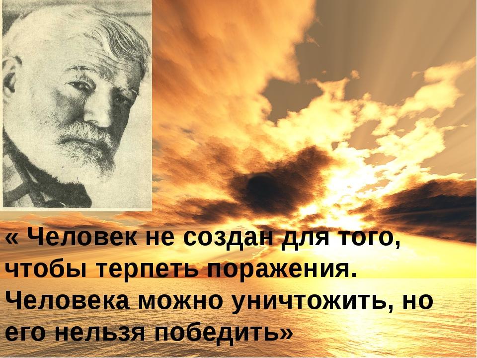 « Человек не создан для того, чтобы терпеть поражения. Человека можно уничтож...