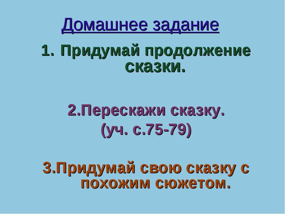 Домашнее задание Придумай продолжение сказки. 2.Перескажи сказку. (уч. с.75-7...