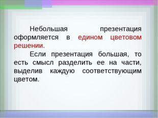 Небольшая презентация оформляется в едином цветовом решении. Если презентац