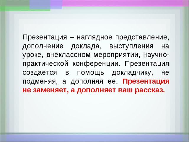 Презентация – наглядное представление, дополнение доклада, выступления на уро...