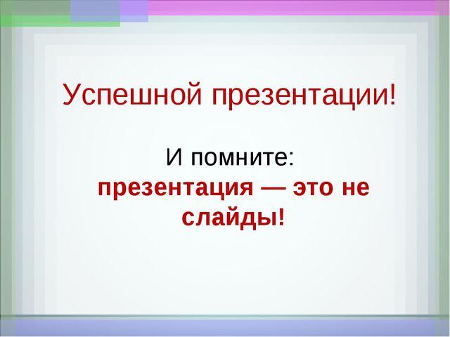 Успешной презентации! И помните: презентация — это не слайды!