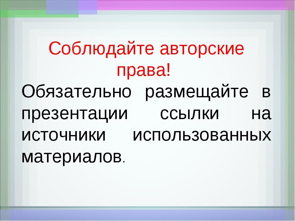 Соблюдайте авторские права! Обязательно размещайте в презентации ссылки на ис...