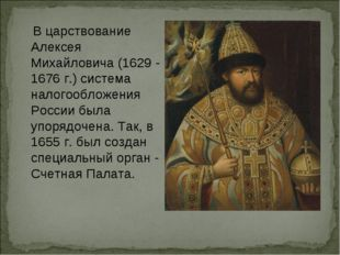 В царствование Алексея Михайловича (1629 - 1676 г.) система налогообложения