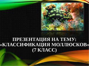 ПРЕЗЕНТАЦИЯ НА ТЕМУ: «КЛАССИФИКАЦИЯ МОЛЛЮСКОВ» (7 КЛАСС)