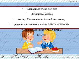 Словарные слова по теме «Вежливые слова» Автор: Халимоненко Алла Алексеевна,