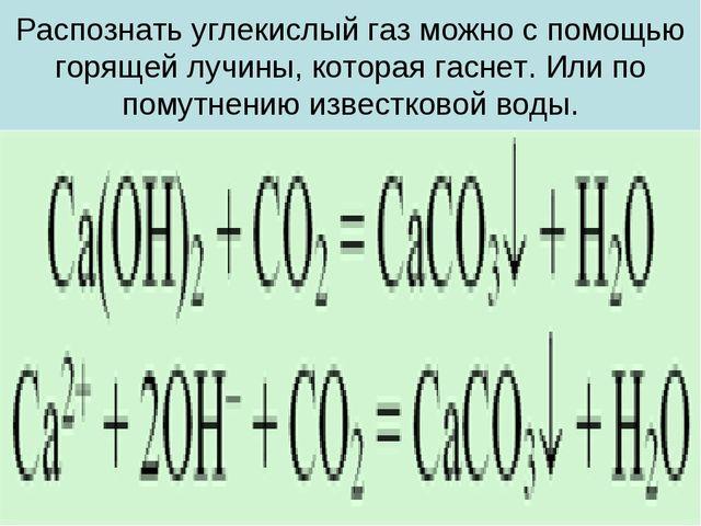 Распознать углекислый газ можно с помощью горящей лучины, которая гаснет. Или...