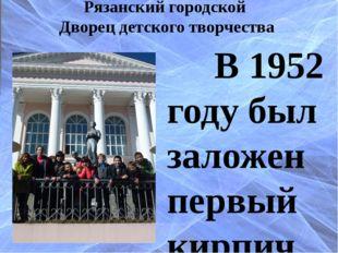Рязанский городской Дворец детского творчества В 1952 году был заложен первый