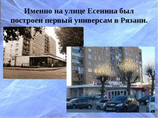 Именно на улице Есенина был построен первый универсам в Рязани.
