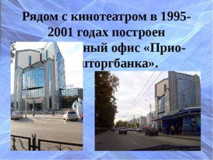 Рядом с кинотеатром в 1995-2001 годах построен центральный офис «Прио-Внештор