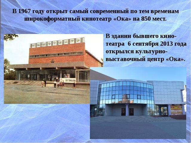 В 1967 году открыт самый современный по тем временам широкоформатный кинотеат...