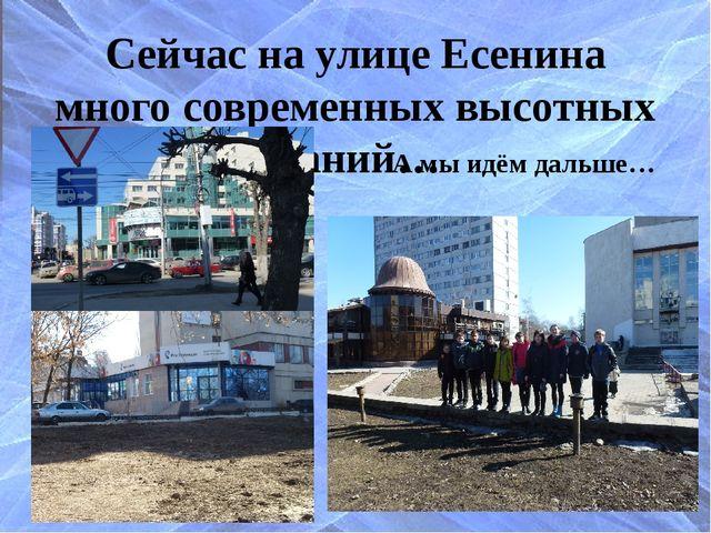 Сейчас на улице Есенина много современных высотных зданий… А мы идём дальше…