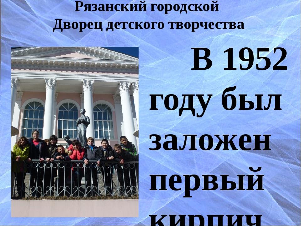 Рязанский городской Дворец детского творчества В 1952 году был заложен первый...