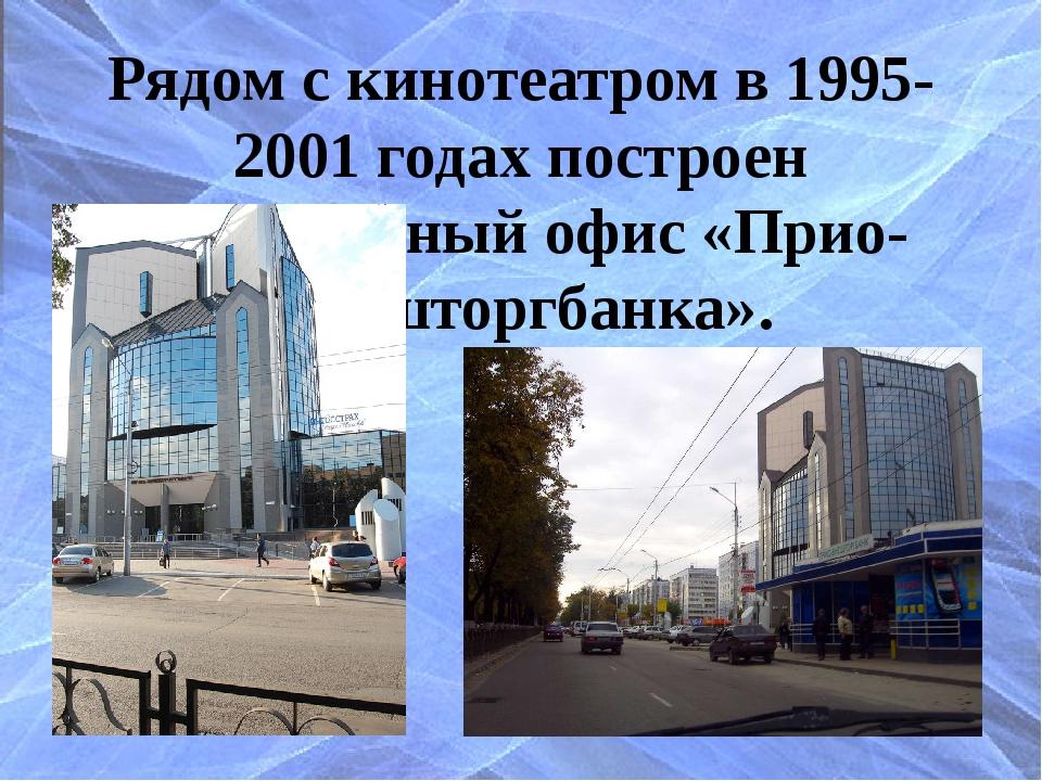 Рядом с кинотеатром в 1995-2001 годах построен центральный офис «Прио-Внештор...