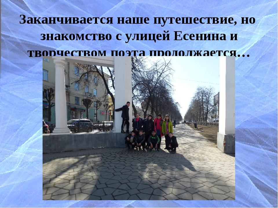 Заканчивается наше путешествие, но знакомство с улицей Есенина и творчеством...