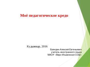 Моё педагогическое кредо Баяндин Алексей Евгеньевич учитель иностранного язык