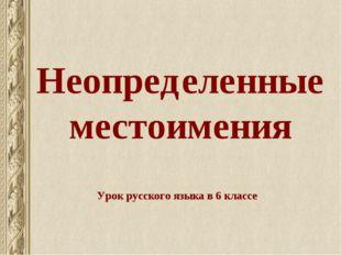 Неопределенные местоимения Урок русского языка в 6 классе