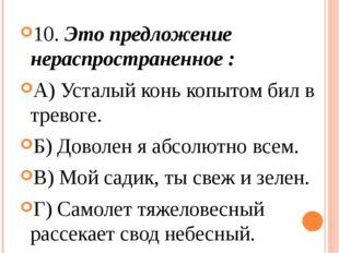 10. Это предложение нераспространенное : А) Усталый конь копытом бил