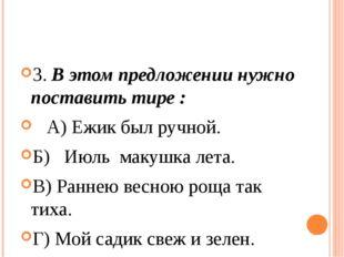 3. В этом предложении нужно поставить тире :  А) Ежик был ручной. Б)  Июл