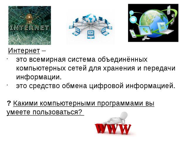Интернет – это всемирная система объединённых компьютерных сетей для хранени...