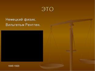 ЭТО Немецкий физик. Вильгельм Рентген. 1845-1923