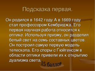 Подсказка первая. Он родился в 1642 году А в 1669 году стал профессором Кембр