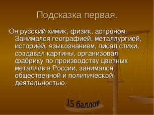 Подсказка первая. Он русский химик, физик, астроном. Занимался географией, ме