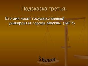 Подсказка третья. Его имя носит государственный университет города Москвы. (