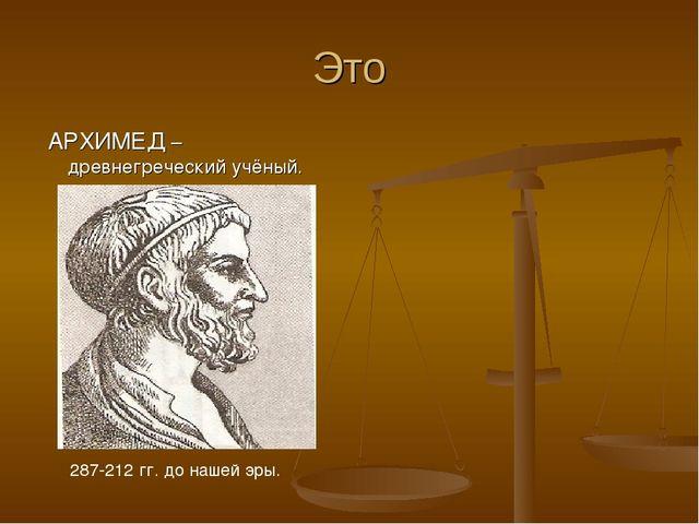 Это АРХИМЕД –древнегреческий учёный. 287-212 гг. до нашей эры.