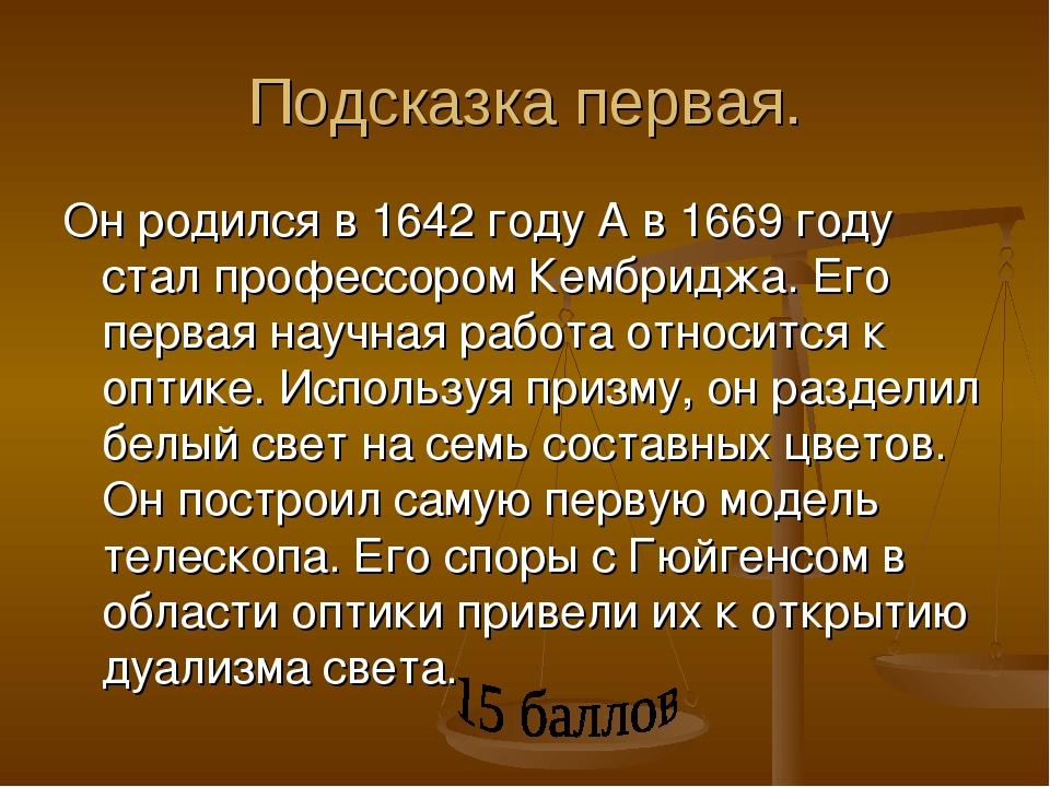 Подсказка первая. Он родился в 1642 году А в 1669 году стал профессором Кембр...