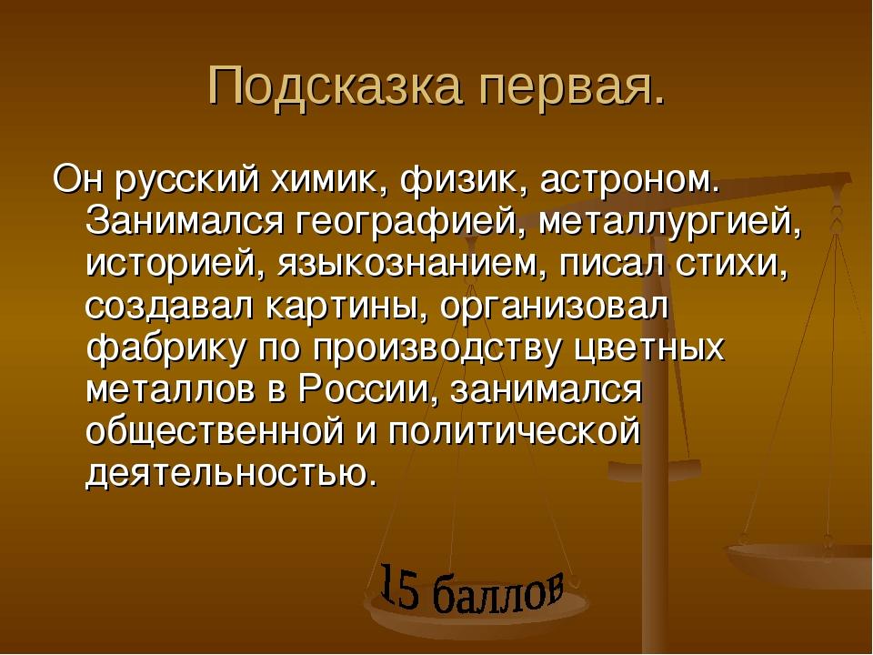 Подсказка первая. Он русский химик, физик, астроном. Занимался географией, ме...
