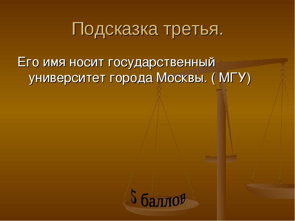 Подсказка третья. Его имя носит государственный университет города Москвы. (...