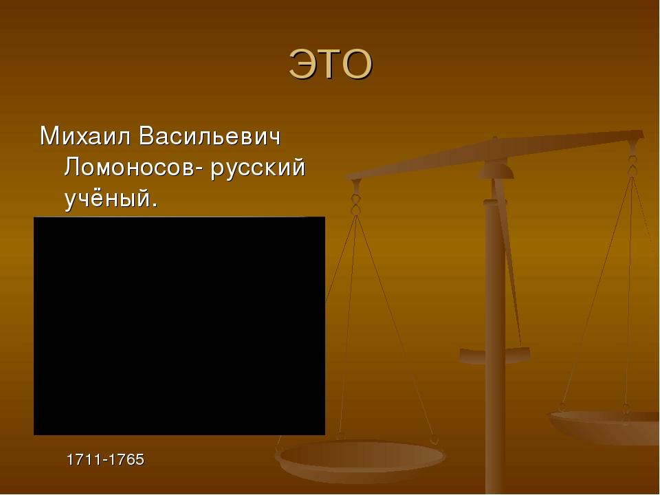ЭТО Михаил Васильевич Ломоносов- русский учёный. 1711-1765
