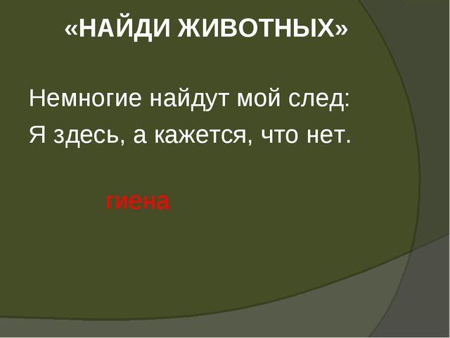 «НАЙДИ ЖИВОТНЫХ» Немногие найдут мой след: Я здесь, а кажется, что нет. гиена