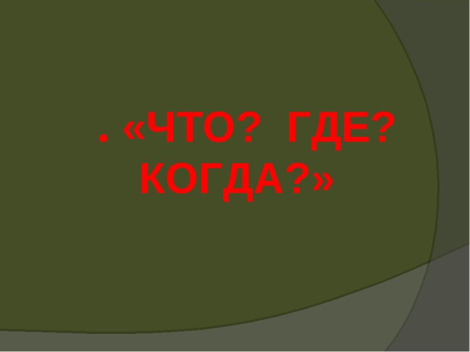 ΙΙ. «ЧТО? ГДЕ? КОГДА?»