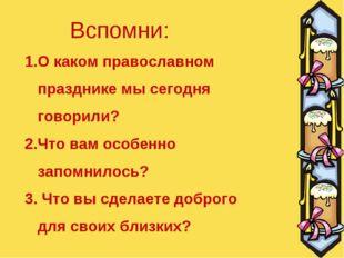 О каком православном празднике мы сегодня говорили? 2.Что вам особенно запомн