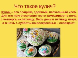 Что такое кулич? Кулич – это сладкий, сдобный, пасхальный хлеб. Для его приго