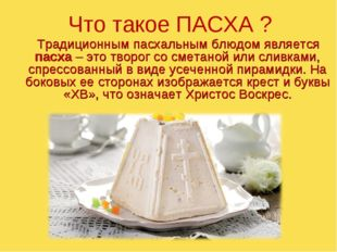 Традиционным пасхальным блюдом является пасха – это творог со сметаной или с