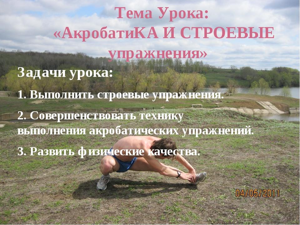 Тема Урока: «АкробатиКА И СТРОЕВЫЕ упражнения» Задачи урока: 1. Выполнить ст...