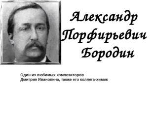 Александр Порфирьевич Бородин Один из любимых композиторов Дмитрия Ивановича,