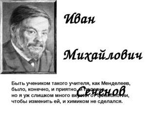 Иван Михайлович Сеченов Быть учеником такого учителя, как Менделеев, было, ко