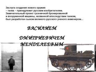 ВАСИЛИЕМ ДМИТРИЕВИЧЕМ МЕНДЕЛЕЕВЫМ Заслуга создания нового оружия – танка – пр