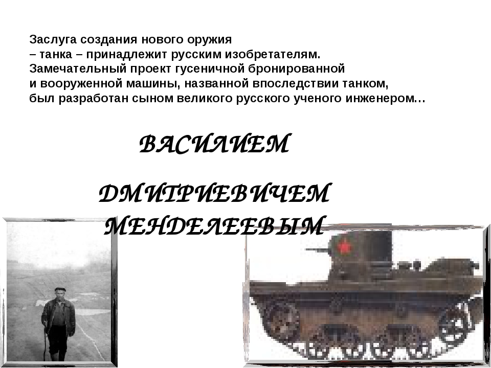 ВАСИЛИЕМ ДМИТРИЕВИЧЕМ МЕНДЕЛЕЕВЫМ Заслуга создания нового оружия – танка – пр...