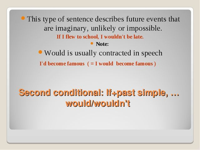 Second conditional: If+past simple, …would/wouldn't This type of sentence des...