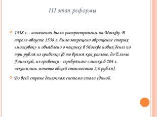 III этап реформы 1538 г. - изменения были распространены на Москву. В апреле-