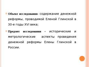 Объект исследования- содержание денежной реформы, проводимой Еленой Глинской