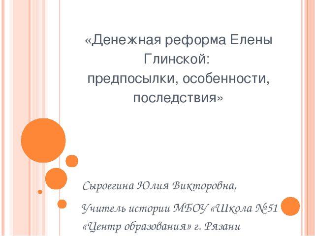 «Денежная реформа Елены Глинской: предпосылки, особенности, последствия» Сыро...