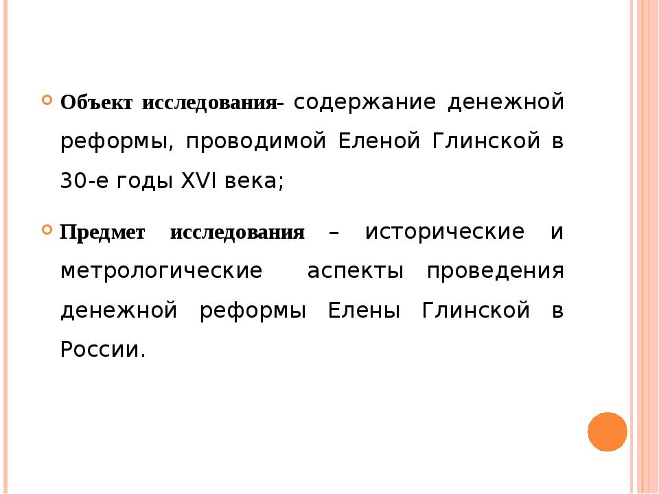 Объект исследования- содержание денежной реформы, проводимой Еленой Глинской...