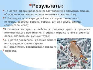 Результаты: 1.У детей сформировалось представления о зимующих птицах, об усло