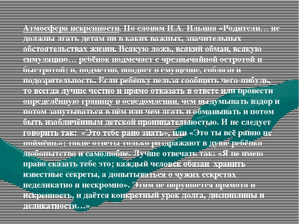 Атмосфера искренности. По словам И.А. Ильина «Родители… не должны лгать детям...